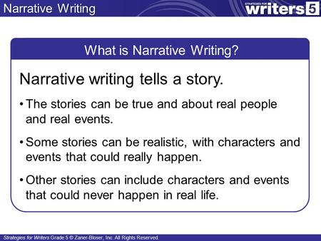 Strategies for Writers Grade 5 © Zaner-Bloser, Inc. All Rights Reserved. Narrative Writing What is Narrative Writing? Narrative writing tells a story.