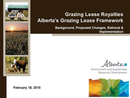 February 18, 2015 Grazing Lease Royalties Alberta's Grazing Lease Framework Background, Proposed Changes, Rational & Implementation.