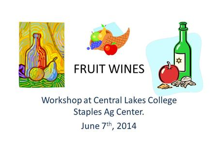 FRUIT WINES Workshop at Central Lakes College Staples Ag Center. June 7 th, 2014.