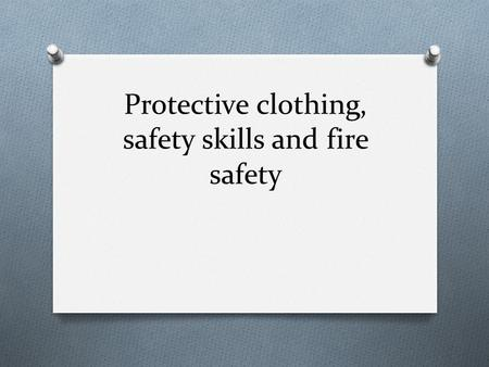 Protective clothing, safety skills and fire safety.