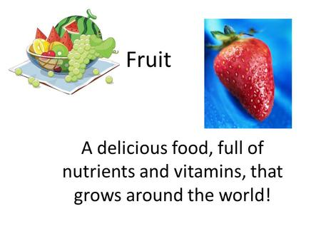 Fruit A delicious food, full of nutrients and vitamins, that grows around the world!