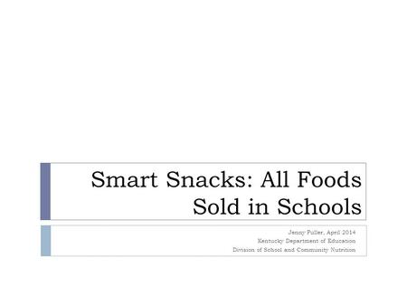 Smart Snacks: All Foods Sold in Schools Jenny Fuller, April 2014 Kentucky Department of Education Division of School and Community Nutrition.