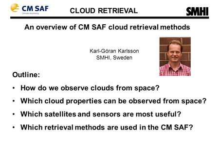 An overview of CM SAF cloud retrieval methods Karl-Göran Karlsson SMHI, Sweden Outline: How do we observe clouds from space? Which cloud properties can.
