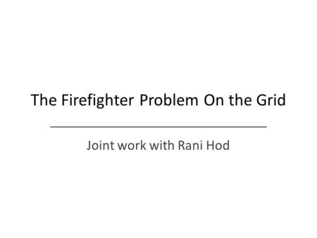 The Firefighter Problem On the Grid Joint work with Rani Hod.