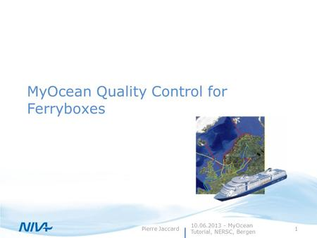 Pierre Jaccard1 MyOcean Quality Control for Ferryboxes 10.06.2013 - MyOcean Tutorial, NERSC, Bergen.