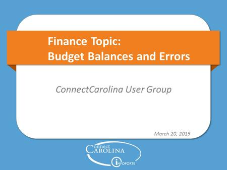 Finance Topic: Budget Balances and Errors ConnectCarolina User Group March 20, 2015.