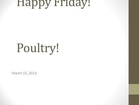 Happy Friday! Poultry! March 15, 2013. Good Afternoon! 3/13/14 Poultry information – fill in notes Please pick up bell ringer and note sheet from back.