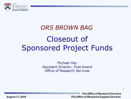 The Office of Research Services The Office of Research Support Services 1 August 17, 2006 Closeout of Sponsored Project Funds Michael Hay Assistant Director,
