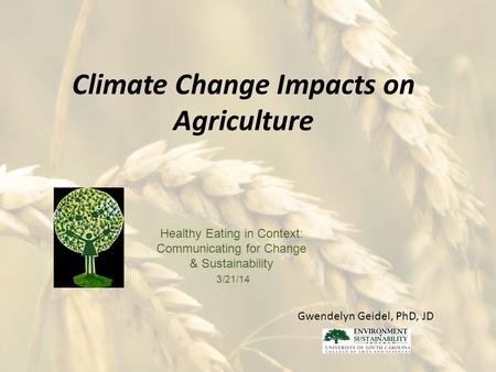 Climate Change Impacts on Agriculture Healthy Eating in Context: Communicating for Change & Sustainability 3/21/14 Gwendelyn Geidel, PhD, JD.
