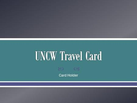  Card Holder.  Standard Visa Card  Allows for quick and easy reservations to be made  Reduces the amount of out of pocket expenses for the Traveler.