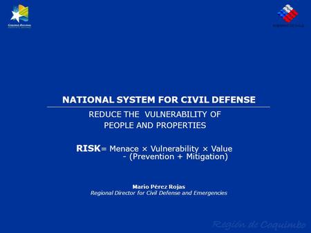 NATIONAL SYSTEM FOR CIVIL DEFENSE REDUCE THE VULNERABILITY OF PEOPLE AND PROPERTIES GOBIERNO DE CHILE Mario Pérez Rojas Regional Director for Civil Defense.