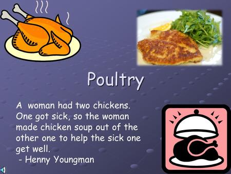 Poultry A woman had two chickens. One got sick, so the woman made chicken soup out of the other one to help the sick one get well. - Henny Youngman.