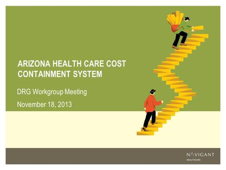 ARIZONA HEALTH CARE COST CONTAINMENT SYSTEM DRG Workgroup Meeting November 18, 2013.