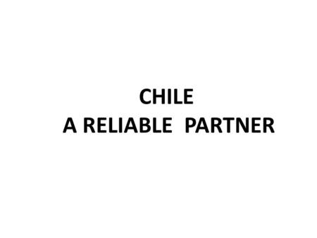 CHILE A RELIABLE PARTNER. CHILEAN PROMOTION BUREAU Chile is A middle income, developing country / OECD Medium (42), Open economy (0,6% real tariff) 17.