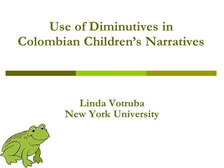 Use of Diminutives in Colombian Children's Narratives Linda Votruba New York University.