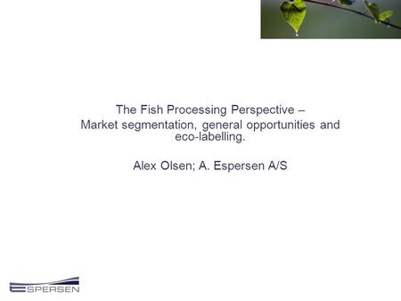 The Fish Processing Perspective – Market segmentation, general opportunities and eco-labelling. Alex Olsen; A. Espersen A/S.
