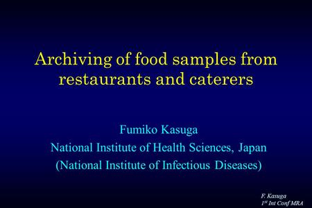 F. Kasuga 1 st Int Conf MRA Archiving of food samples from restaurants and caterers Fumiko Kasuga National Institute of Health Sciences, Japan (National.