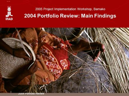 2004 Portfolio Review 2005 Project Implementation Workshop, Bamako 2004 Portfolio Review: Main Findings.