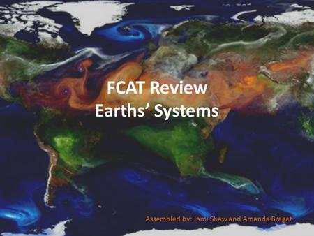 FCAT Review Earths' Systems Assembled by: Jami Shaw and Amanda Braget.