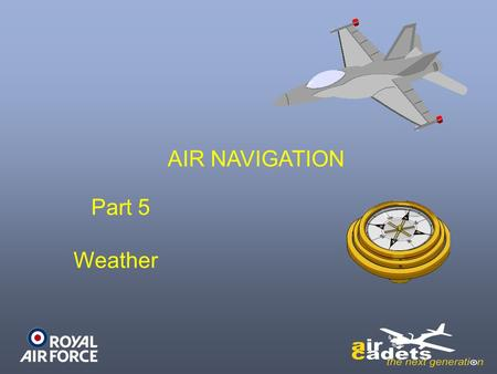AIR NAVIGATION Part 5 Weather. LEARNING OUTCOMES On completion of this unit, you should: –Be able to carry out calculations to determine aircraft distance,