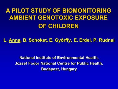 A PILOT STUDY OF BIOMONITORING AMBIENT GENOTOXIC EXPOSURE OF CHILDREN L. Anna, B. Schoket, E. Győrffy, E. Erdei, P. Rudnai National Institute of Environmental.