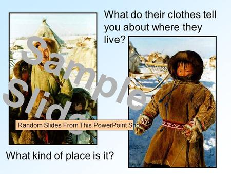 What do their clothes tell you about where they live? What kind of place is it? Sample Slide Random Slides From This PowerPoint Show.
