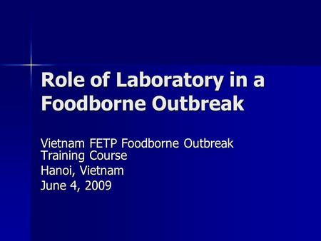 Role of Laboratory in a Foodborne Outbreak Vietnam FETP Foodborne Outbreak Training Course Hanoi, Vietnam June 4, 2009.