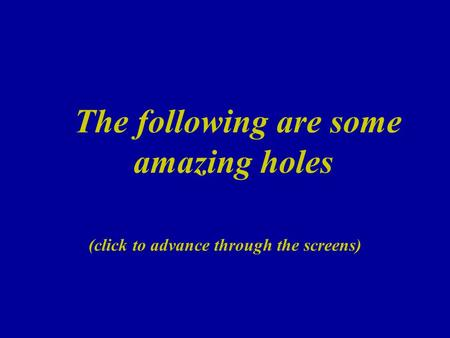 The following are some amazing holes (click to advance through the screens)