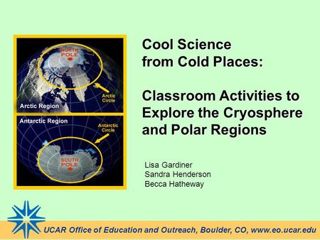Cool Science from Cold Places: Classroom Activities to Explore the Cryosphere and Polar Regions Lisa Gardiner Sandra Henderson Becca Hatheway UCAR Office.