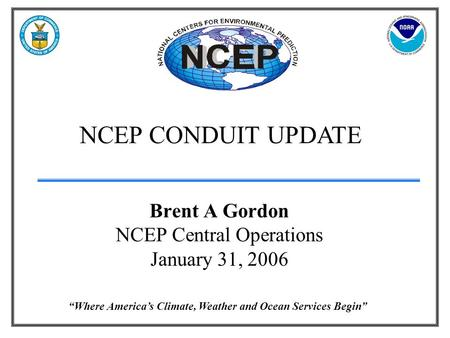 """Where America's Climate, Weather and Ocean Services Begin"" NCEP CONDUIT UPDATE Brent A Gordon NCEP Central Operations January 31, 2006."