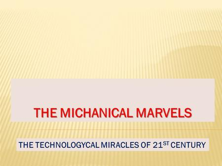 THE MICHANICAL MARVELS THE TECHNOLOGYCAL MIRACLES OF 21 ST CENTURY.