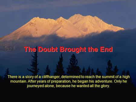The Doubt Brought the End There is a story of a cliffhanger, determined to reach the summit of a high mountain. After years of preparation, he began his.