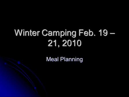 Winter Camping Feb. 19 – 21, 2010 Meal Planning. General Considerations Dehydration is a serious concern in winter Dehydration is a serious concern in.