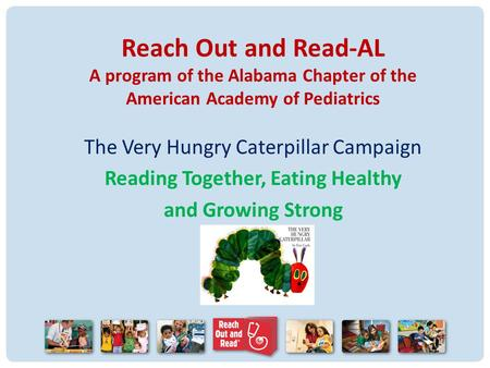 Reach Out and Read-AL A program of the Alabama Chapter of the American Academy of Pediatrics The Very Hungry Caterpillar Campaign Reading Together, Eating.