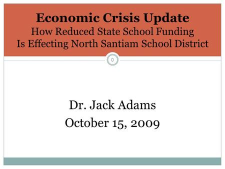 0 Economic Crisis Update How Reduced State School Funding Is Effecting North Santiam School District Dr. Jack Adams October 15, 2009.