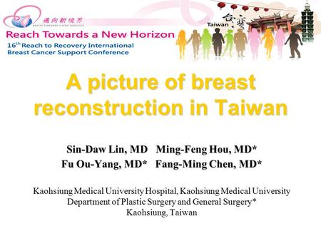 A picture of breast reconstruction in Taiwan Sin-Daw Lin, MD Ming-Feng Hou, MD* Fu Ou-Yang, MD* Fang-Ming Chen, MD* Kaohsiung Medical University Hospital,
