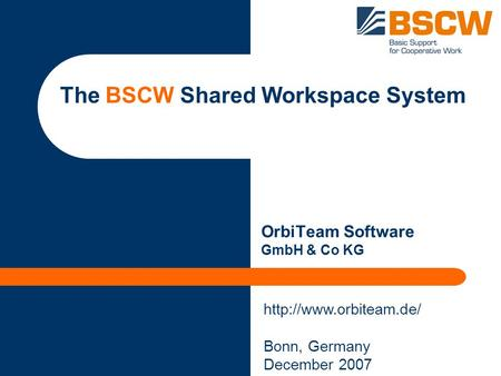 The BSCW Shared Workspace System OrbiTeam Software GmbH & Co KG Bonn, Germany December <strong>2007</strong>.