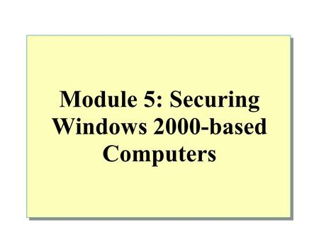 Module 5: Securing Windows 2000-based <strong>Computers</strong>. Overview Planning Physical Security for Windows 2000–based <strong>Computers</strong> Evaluating Security Requirements.
