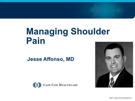 Managing Shoulder Pain Jesse Affonso, MD ©2011 Cape Cod Healthcare Inc.