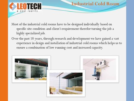 Most of the industrial cold rooms have to be designed individually based on specific site condition and client's requirement therefor turning the job a.