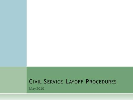 May 2010 C IVIL S ERVICE L AYOFF P ROCEDURES. O VERVIEW  K.A.R. Article 14 – Layoffs  Agency determines scope of layoff.  Layoff scores of affected.