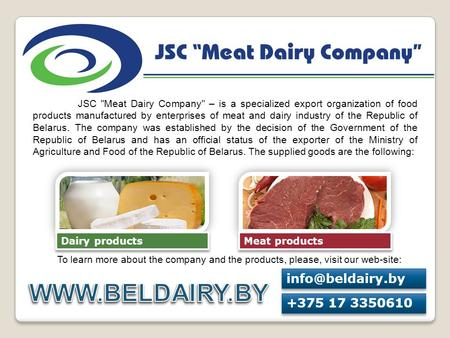 WWW.BELDAIRY.BY info@beldairy.by +375 17 3350610 JSC Meat Dairy Company – is a specialized export organization of food products manufactured by enterprises.