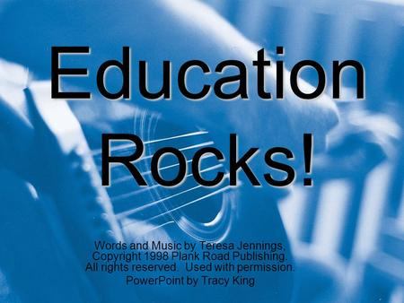 Education Rocks! Words and Music by Teresa Jennings, Copyright 1998 Plank Road Publishing. All rights reserved. Used with permission. PowerPoint by Tracy.