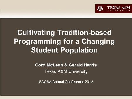 Cultivating Tradition-based Programming for a Changing Student Population Cord McLean & Gerald Harris Texas A&M University SACSA Annual Conference 2012.