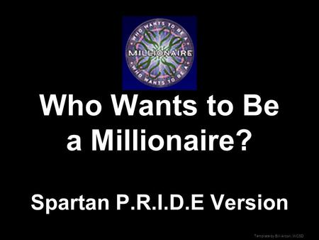 Template by Bill Arcuri, WCSD Who Wants to Be a Millionaire? Spartan P.R.I.D.E Version.