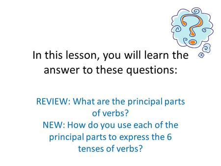 In this lesson, you will learn the answer to these questions: REVIEW: What are the principal parts of verbs? NEW: How do you use each of the principal.