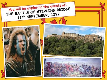 We will be exploring the events of: THE BATTLE OF STIRLING BRIDGE 11 TH SEPTEMBER, 1297.