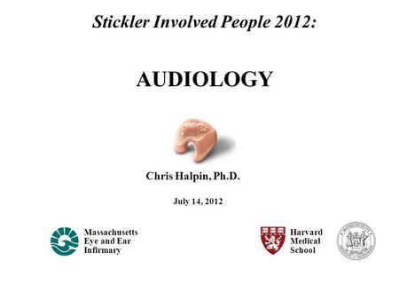 Chris Halpin, Ph.D. Massachusetts Eye and Ear Infirmary Harvard Medical School July 14, 2012 Stickler Involved People 2012: AUDIOLOGY.