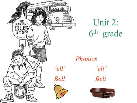 Unit 2: 6 th grade Phonics 'ell''elt' BellBelt. How do I say it? 'ell' –2 Sounds: –E: –Listen to this-easy just liked it: