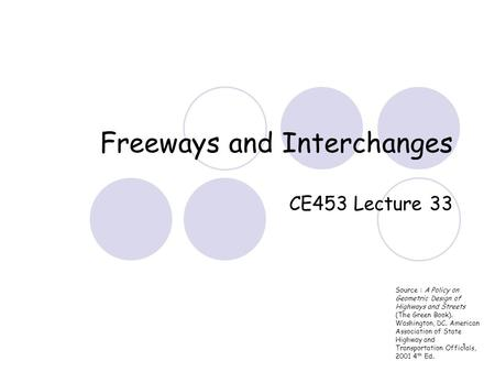 1 Freeways and Interchanges CE453 Lecture 33 Source : A Policy on Geometric Design of Highways and Streets (The Green Book). Washington, DC. American Association.